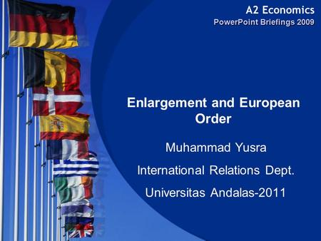 A2 Economics PowerPoint Briefings 2009 Enlargement and European Order Muhammad Yusra International Relations Dept. Universitas Andalas-2011.