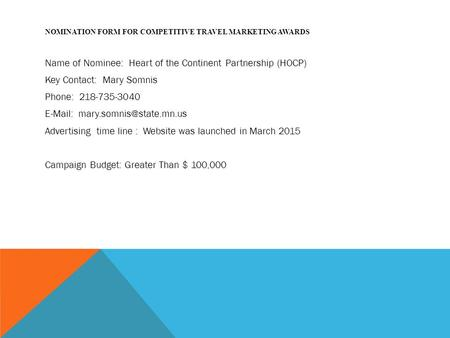 NOMINATION FORM FOR COMPETITIVE TRAVEL MARKETING AWARDS Name of Nominee: Heart of the Continent Partnership (HOCP) Key Contact: Mary Somnis Phone: 218-735-3040.