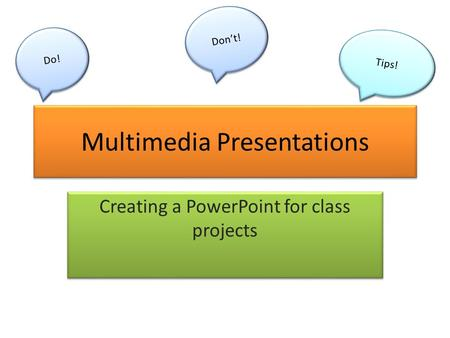 Multimedia Presentations Creating a PowerPoint for class projects Do! Don't! Tips!