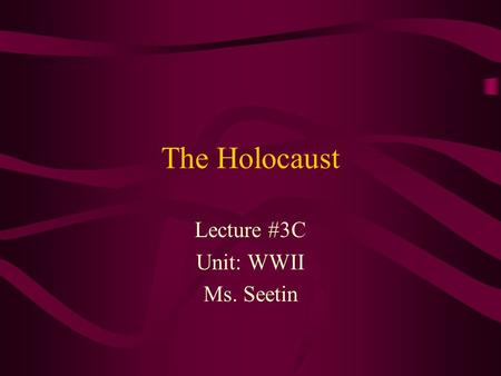 The Holocaust Lecture #3C Unit: WWII Ms. Seetin. The Holocaust  The mass murder of Jews and members of many other ethnic, social, and political groups.