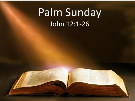 Palm Sunday John 12:1-26. Joh 12:1 Then, six days before the Passover, Jesus came to Bethany, where Lazarus was (who had been dead, whom He had raised.