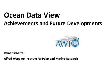 Reiner Schlitzer Alfred Wegener Institute for Polar and Marine Research Ocean Data View Achievements and Future Developments.
