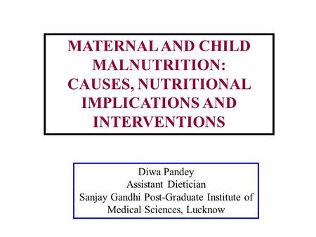 MATERNAL AND CHILD MALNUTRITION: CAUSES, NUTRITIONAL IMPLICATIONS AND INTERVENTIONS Diwa Pandey Assistant Dietician Sanjay Gandhi Post-Graduate Institute.