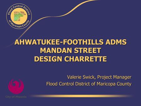 AHWATUKEE-FOOTHILLS ADMS MANDAN STREET DESIGN CHARRETTE Valerie Swick, Project Manager Flood Control District of Maricopa County.