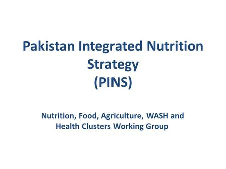 Pakistan Integrated Nutrition Strategy (PINS) Nutrition, Food, Agriculture, WASH and Health Clusters Working Group.