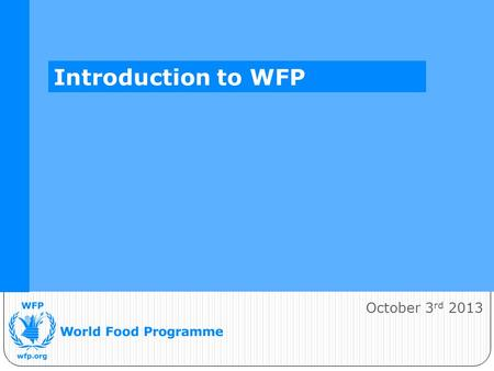 October 3 rd 2013 Introduction to WFP. WFP's Vision A world in which every man, woman and child has access at all times to the food needed for an active.