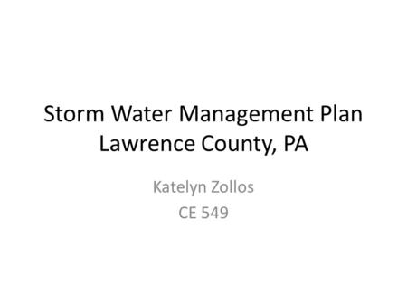 Storm Water Management Plan Lawrence County, PA Katelyn Zollos CE 549.