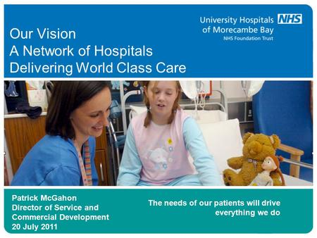 Our Vision A Network of Hospitals Delivering World Class Care Patrick McGahon Director of Service and Commercial Development 20 July 2011 The needs of.
