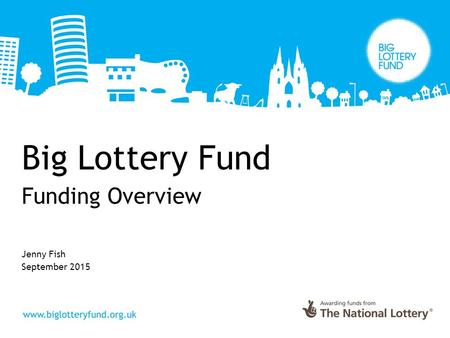 Big Lottery Fund Funding Overview Jenny Fish September 2015.