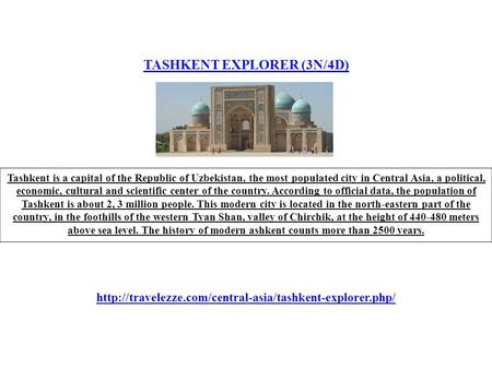 TASHKENT EXPLORER (3N/4D) Tashkent is a capital of the Republic of Uzbekistan, the most populated city in Central Asia, a political, economic, cultural.