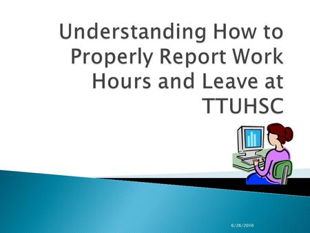 6/26/2016.  Identify primary TTUHSC OP's relating to employee work hours, holidays and leaves.  Learn how to properly report and/or approve work hours,
