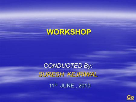 WORKSHOP WORKSHOP CONDUCTED By: SURESH KEJRIWAL 11 th JUNE, 2010 Go.
