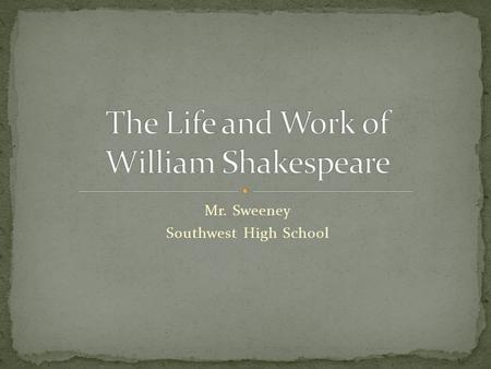Mr. Sweeney Southwest High School. Shakespeare has been variously called: The greatest dramatist who ever lived The greatest writer of any kind in the.