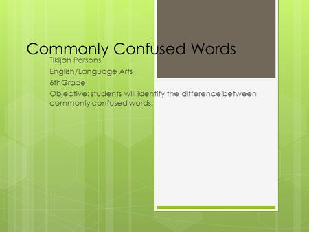 Commonly Confused Words Tikijah Parsons English/Language Arts 6thGrade Objective: students will identify the difference between commonly confused words.