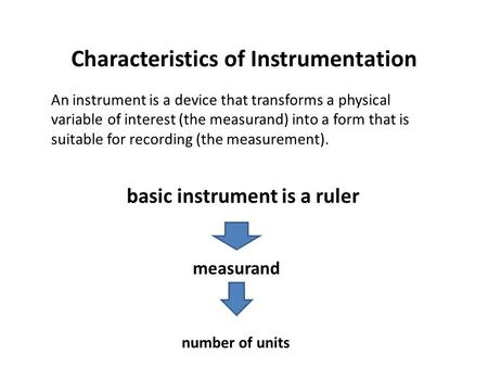 Characteristics of Instrumentation An instrument is a device that transforms a physical variable of interest (the measurand) into a form that is suitable.
