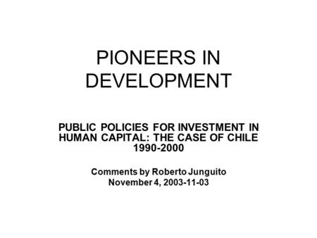 PIONEERS IN DEVELOPMENT PUBLIC POLICIES FOR INVESTMENT IN HUMAN CAPITAL: THE CASE OF CHILE 1990-2000 Comments by Roberto Junguito November 4, 2003-11-03.