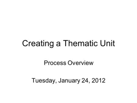 Creating a Thematic Unit Process Overview Tuesday, January 24, 2012.