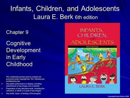 Copyright © Allyn & Bacon 2008 Infants, Children, and Adolescents Laura E. Berk 6th edition Chapter 9 Cognitive Development in Early Childhood This multimedia.