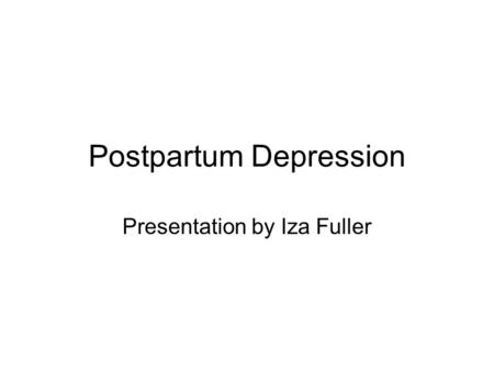 Postpartum Depression Presentation by Iza Fuller.