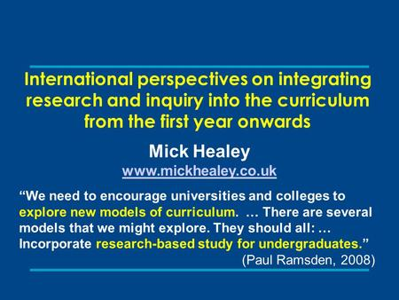 "International perspectives on integrating research and inquiry into the curriculum from the first year onwards Mick Healey www.mickhealey.co.uk ""We need."