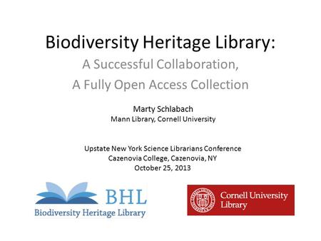 Biodiversity Heritage Library: A Successful Collaboration, A Fully Open Access Collection Marty Schlabach Mann Library, Cornell University Upstate New.