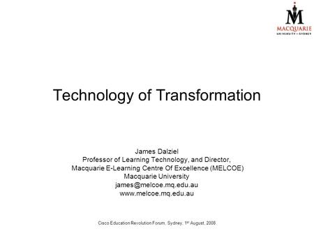 Technology of Transformation James Dalziel Professor of Learning Technology, and Director, Macquarie E-Learning Centre Of Excellence (MELCOE) Macquarie.