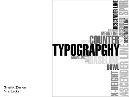 Graphic Design Mrs. Lacks. Typography Is the art and skill of arranging text so that language is visible Essentially, all forms of writing are typography.