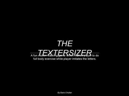 A fun motion tracking game which makes player to do full body exercise while player imitates the letters. THE TEXTERSIZER By Baris Ertufan.