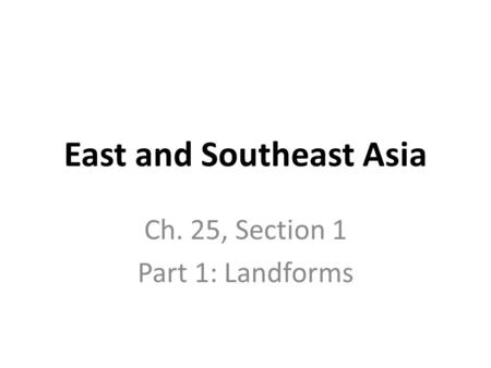 East and Southeast Asia Ch. 25, Section 1 Part 1: Landforms.