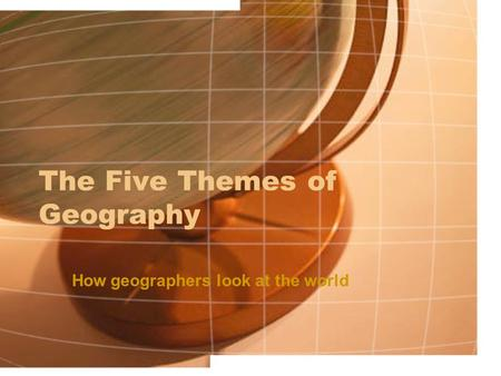 The Five Themes of Geography How geographers look at the world.