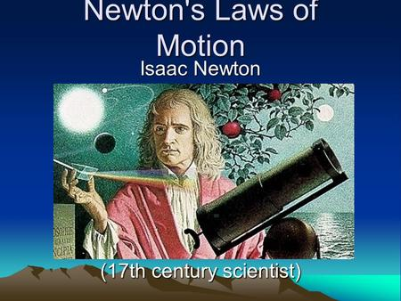 Newton's Laws of Motion Isaac Newton (17th century scientist)