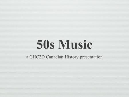 50s Music a CHC2D Canadian History presentation.