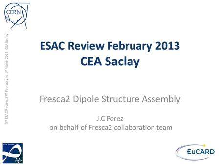3 rd ESAC Review, 27 th February to 1 st March 2013, CEA Saclay Fresca2 Dipole Structure Assembly J.C Perez on behalf of Fresca2 collaboration team.