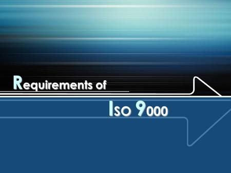 R equirements of I SO 9 000. There are eight clauses in ISO 9001:2000.  Clause 1- Scope  Clause 2- normative reference  Clause 3 – Terms and definitions.