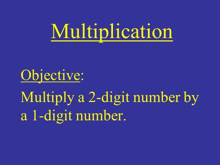 Multiplication Objective: Multiply a 2-digit number by a 1-digit number.