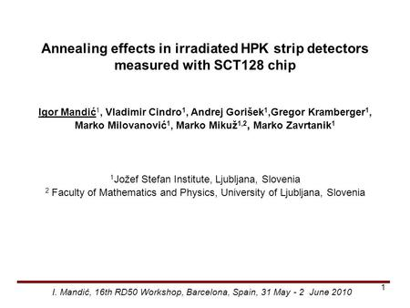 Annealing effects in irradiated HPK strip detectors measured with SCT128 chip Igor Mandić 1, Vladimir Cindro 1, Andrej Gorišek 1,Gregor Kramberger 1, Marko.