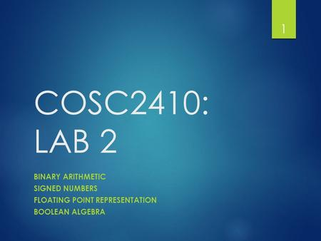 COSC2410: LAB 2 BINARY ARITHMETIC SIGNED NUMBERS FLOATING POINT REPRESENTATION BOOLEAN ALGEBRA 1.