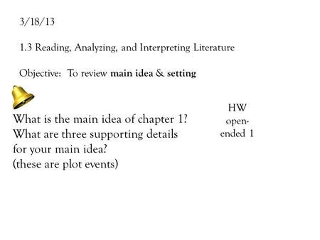 3/18/13 1.3 Reading, Analyzing, and Interpreting Literature Objective: To review main idea & setting What is the main idea of chapter 1? What are three.