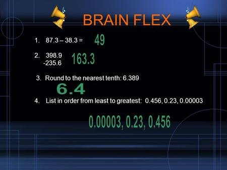 BRAIN FLEX 1. 87.3 – 38.3 = 2. 398.9 -235.6 3. Round to the nearest tenth: 6.389 4. List in order from least to greatest: 0.456, 0.23, 0.00003.