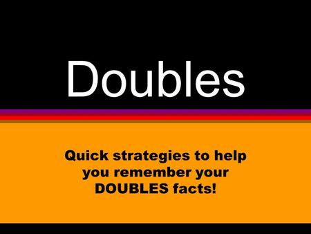 Doubles Quick strategies to help you remember your DOUBLES facts!