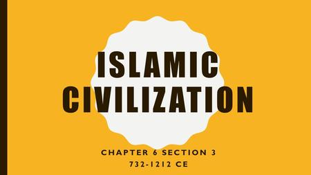 ISLAMIC CIVILIZATION CHAPTER 6 SECTION 3 732-1212 CE.