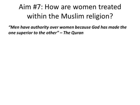 "Aim #7: How are women treated within the Muslim religion? ""Men have authority over women because God has made the one superior to the other"" – The Quran."