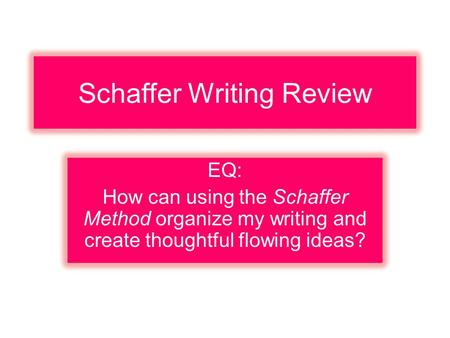 Schaffer Writing Review EQ: How can using the Schaffer Method organize my writing and create thoughtful flowing ideas?