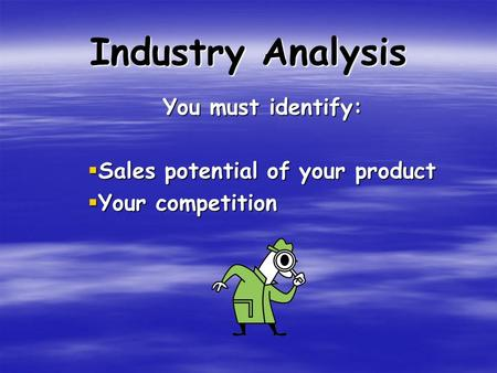 Industry Analysis You must identify:  Sales potential of your product  Your competition.