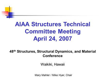 AIAA Structures Technical Committee Meeting April 24, 2007 48 th Structures, Structural Dynamics, and Material Conference Waikiki, Hawaii Mary Mahler /