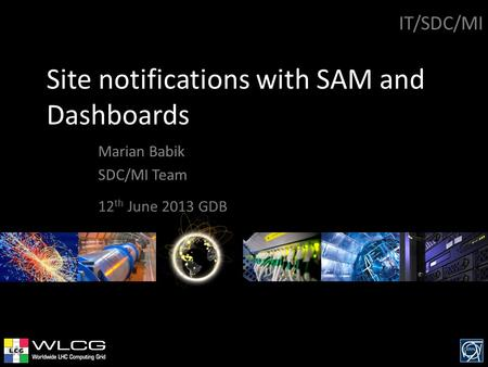 Site notifications with SAM and Dashboards Marian Babik SDC/MI Team IT/SDC/MI 12 th June 2013 GDB.