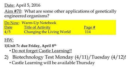 Date: April 5, 2016 Aim #70: What are some other applications of genetically engineered organisms? HW: 1)Unit 7c due Friday, April 8 th Do not forget Castle.