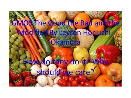 GMOS The Good the Bad and the Modified By Leysen Horiuchi- Okamura How do they do it? Why should we care?
