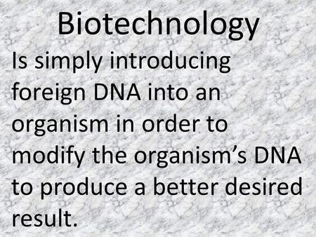 Biotechnology Is simply introducing foreign DNA into an organism in order to modify the organism's DNA to produce a better desired result.