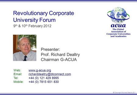 © Copyright Richard Dealtry 2011 9 th & 10 th February 2012 Revolutionary Corporate University Forum Web: